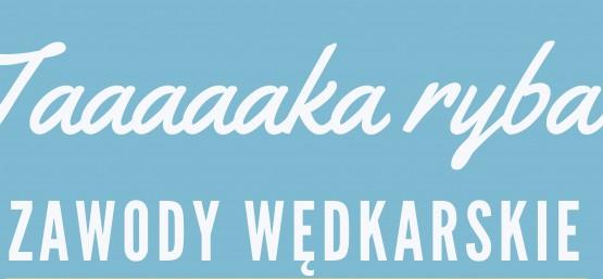 """ZAWODY WĘDKARSKIE  """"TAAAAAKA RYBA"""""""